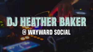 Event graphic for DJ Heather Baker at Wayward Social